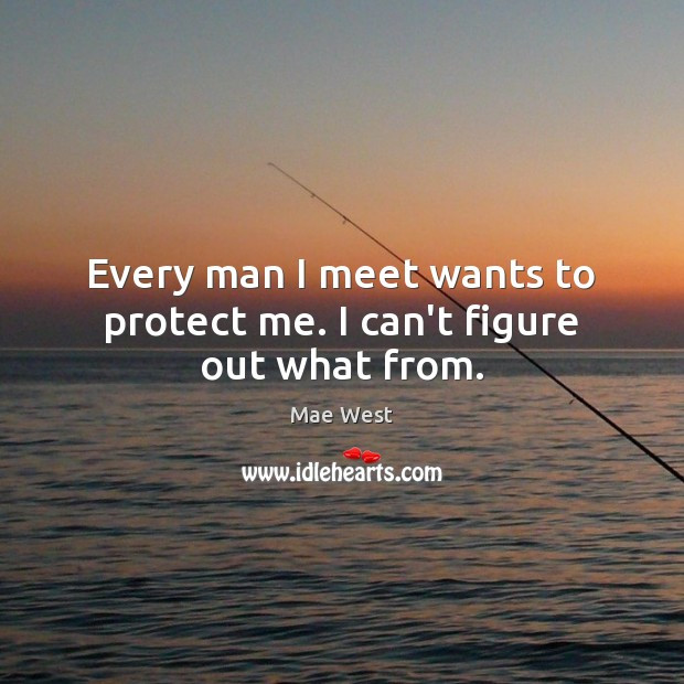 Every man I meet wants to protect me. I can't figure out what from. Image