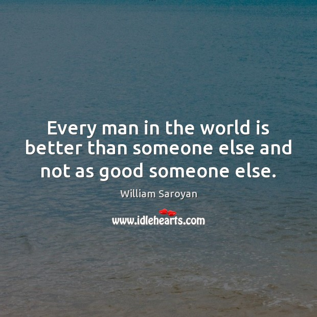 Every man in the world is better than someone else and not as good someone else. William Saroyan Picture Quote