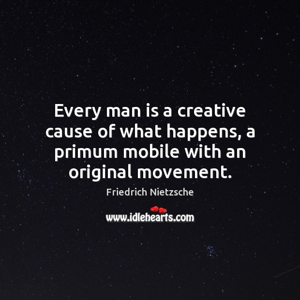 Every man is a creative cause of what happens, a primum mobile with an original movement. Image