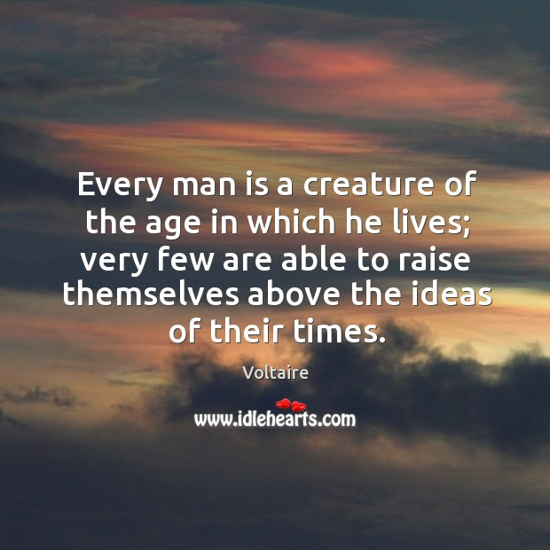 Every man is a creature of the age in which he lives; very few are able to raise themselves above the ideas of their times. Image