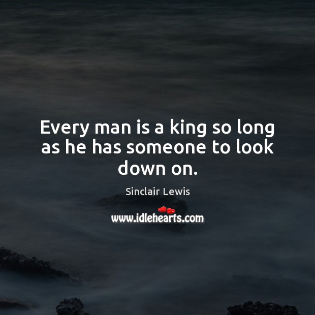 Every man is a king so long as he has someone to look down on. Sinclair Lewis Picture Quote
