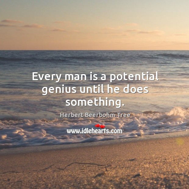 Every man is a potential genius until he does something. Image