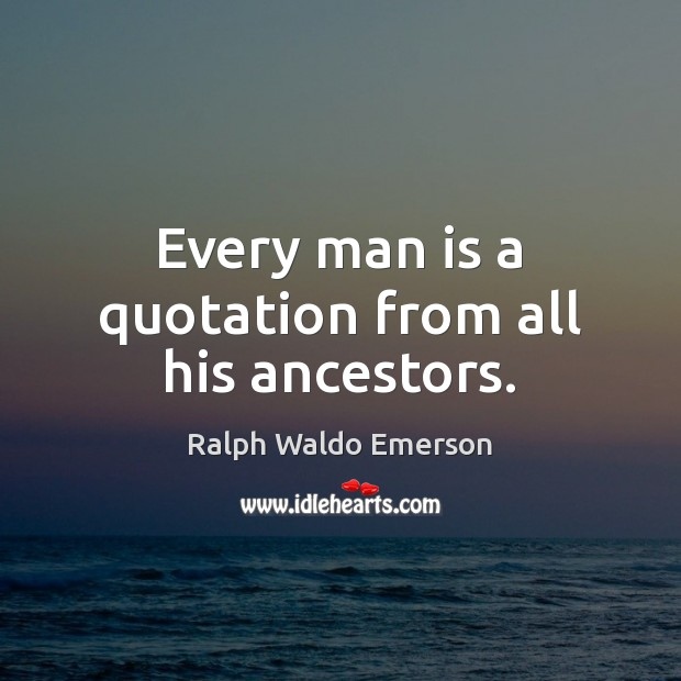 Every man is a quotation from all his ancestors. Image