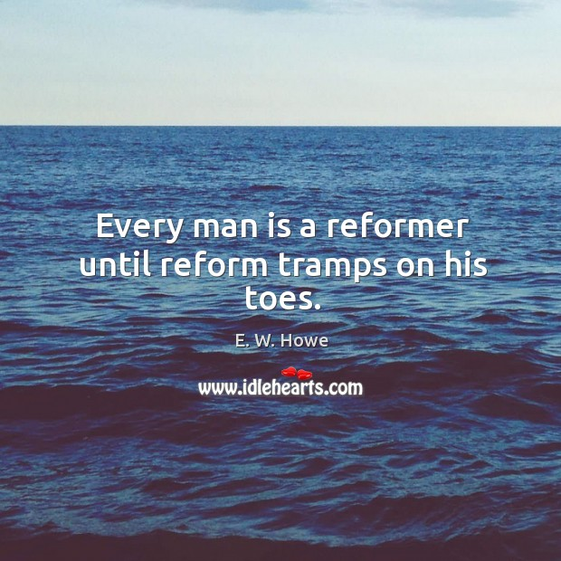 Every man is a reformer until reform tramps on his toes. Image
