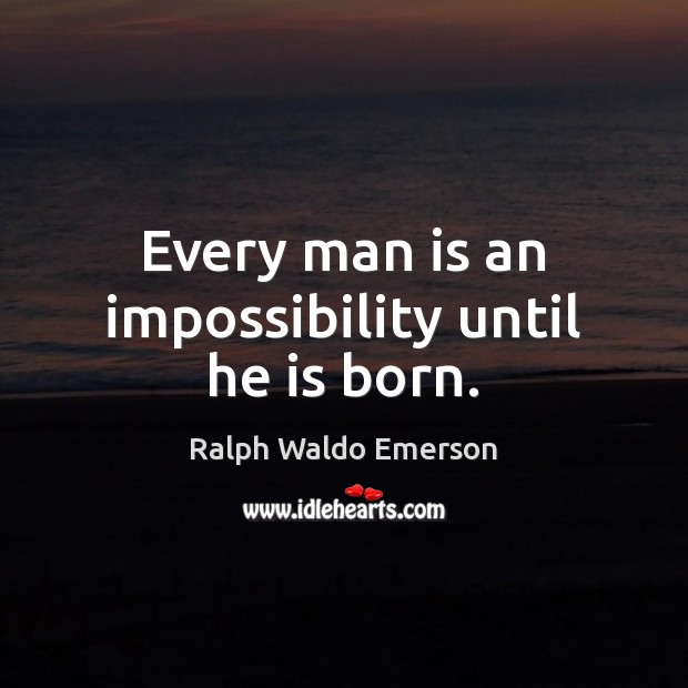 Every man is an impossibility until he is born. Image
