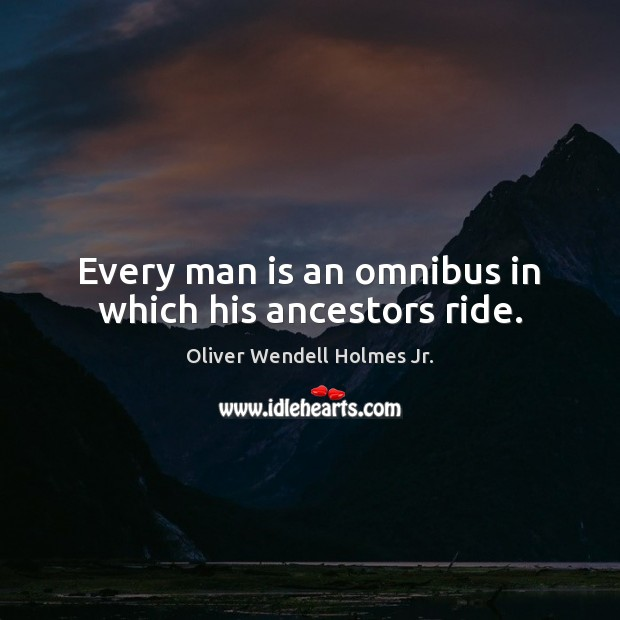 Every man is an omnibus in which his ancestors ride. Oliver Wendell Holmes Jr. Picture Quote