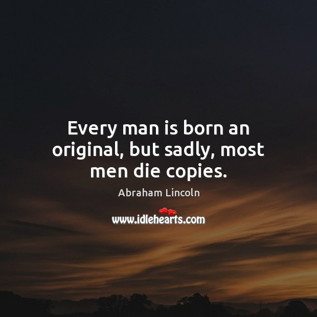 Image, Every man is born an original, but sadly, most men die copies.