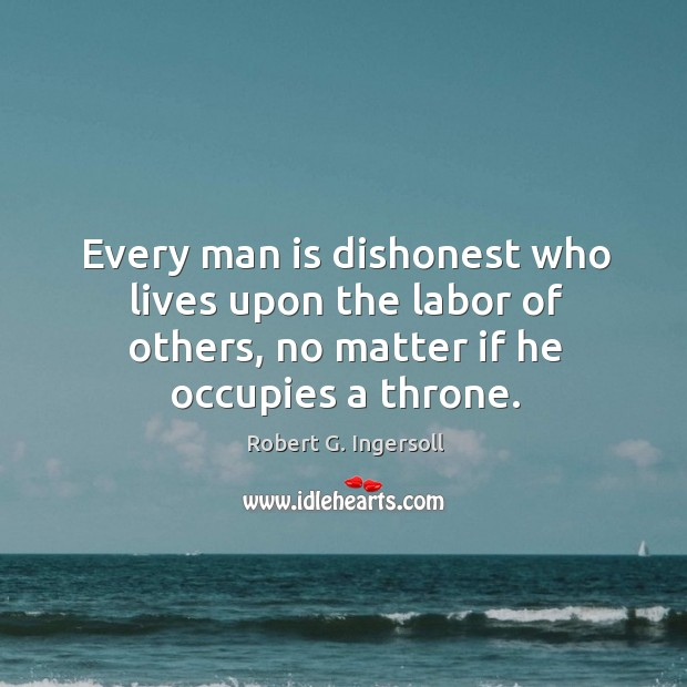 Every man is dishonest who lives upon the labor of others, no matter if he occupies a throne. Image
