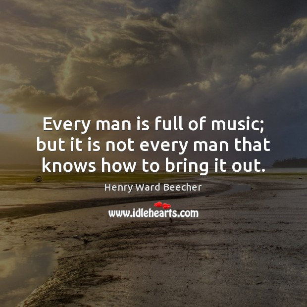 Every man is full of music; but it is not every man that knows how to bring it out. Henry Ward Beecher Picture Quote