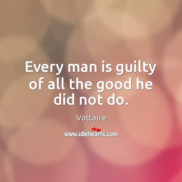Image, Every man is guilty of all the good he did not do.