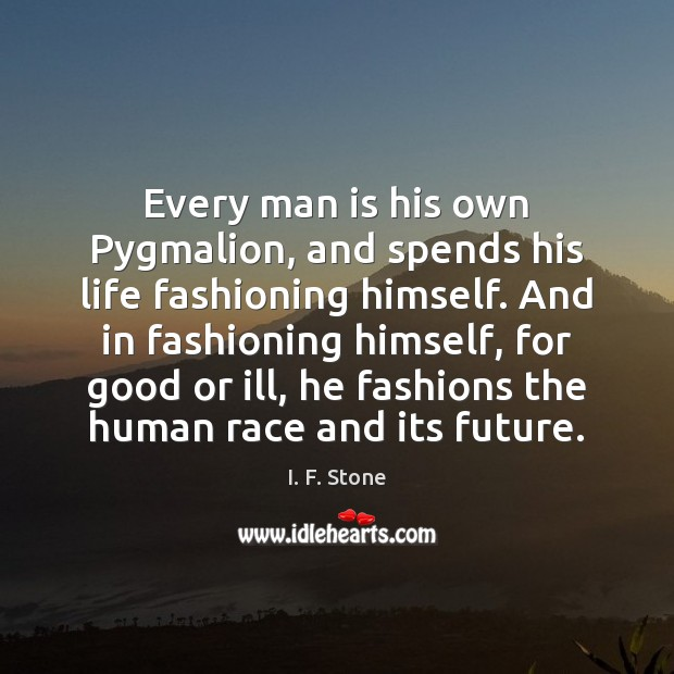 Image, Every man is his own Pygmalion, and spends his life fashioning himself.