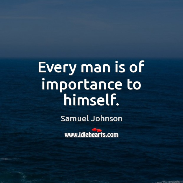 Every man is of importance to himself. Samuel Johnson Picture Quote