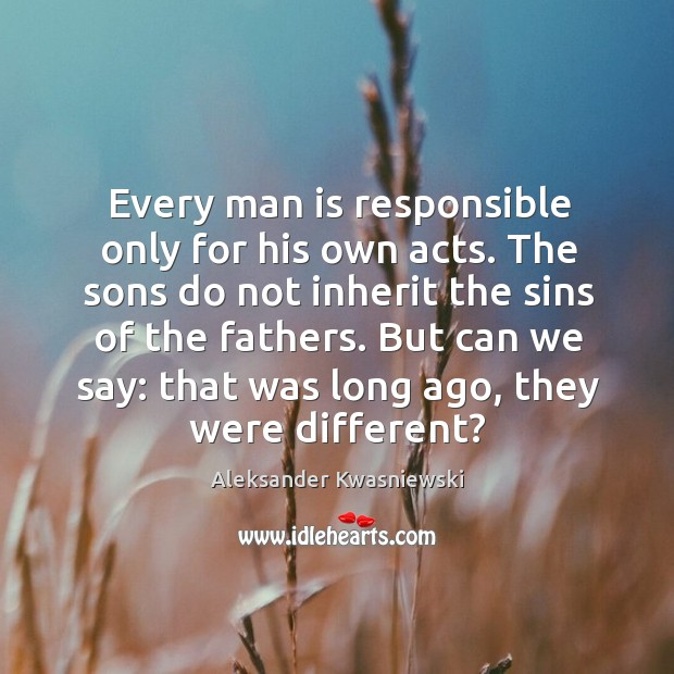 Image, Every man is responsible only for his own acts. The sons do not inherit the sins of the fathers.