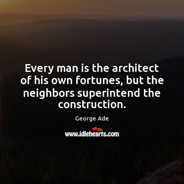 Every man is the architect of his own fortunes, but the neighbors George Ade Picture Quote