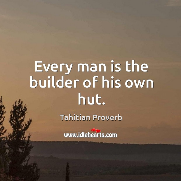 Every man is the builder of his own hut. Tahitian Proverbs Image