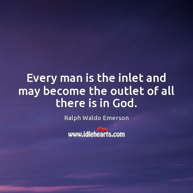Every man is the inlet and may become the outlet of all there is in God. Image