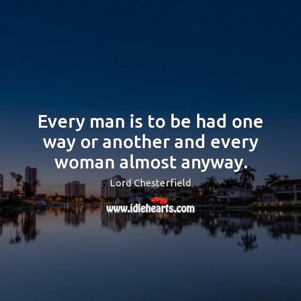 Every man is to be had one way or another and every woman almost anyway. Lord Chesterfield Picture Quote