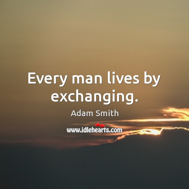 Every man lives by exchanging. Image