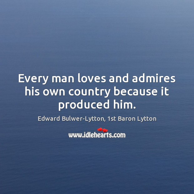 Image, Every man loves and admires his own country because it produced him.