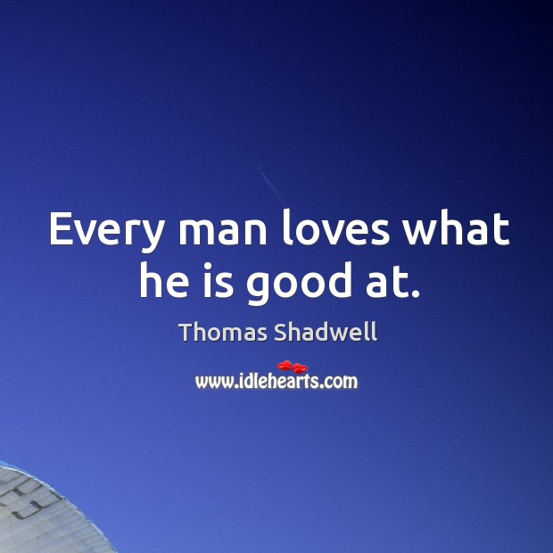 Every man loves what he is good at. Image
