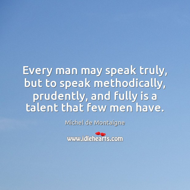 Image, Every man may speak truly, but to speak methodically, prudently, and fully