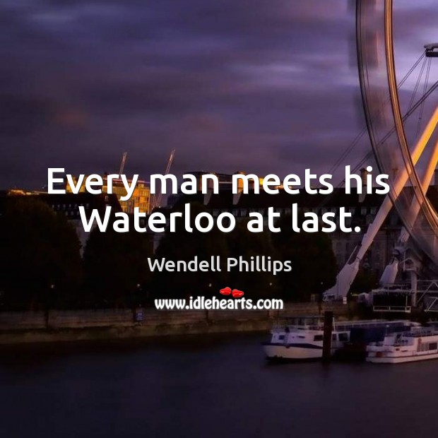 Every man meets his Waterloo at last. Wendell Phillips Picture Quote