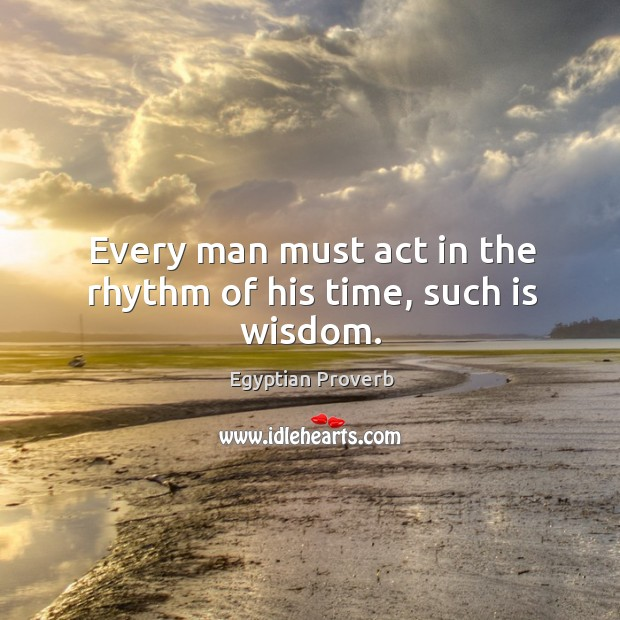 Every man must act in the rhythm of his time, such is wisdom. Egyptian Proverbs Image