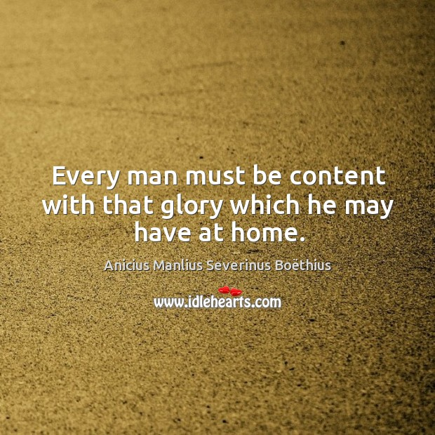 Image, Every man must be content with that glory which he may have at home.
