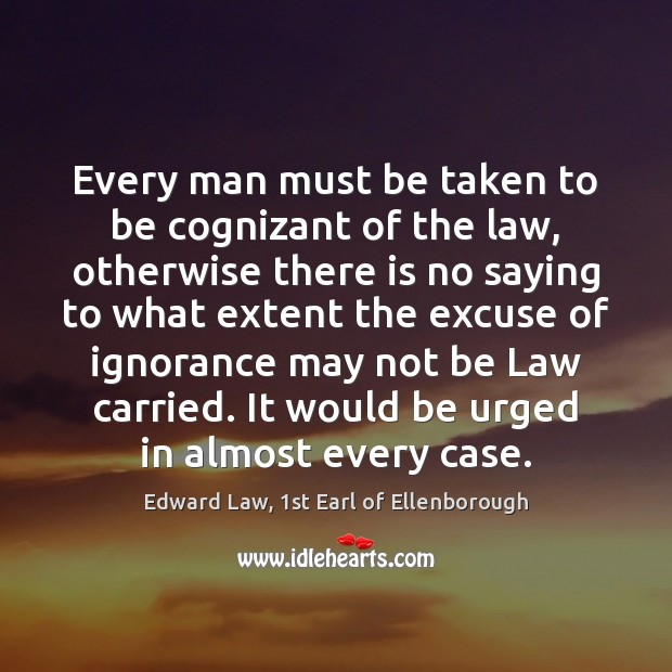 Every man must be taken to be cognizant of the law, otherwise Image