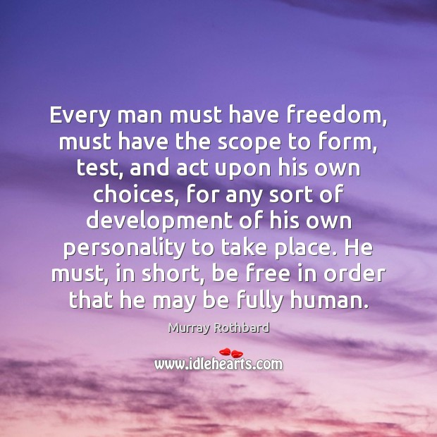 Every man must have freedom, must have the scope to form, test, Murray Rothbard Picture Quote