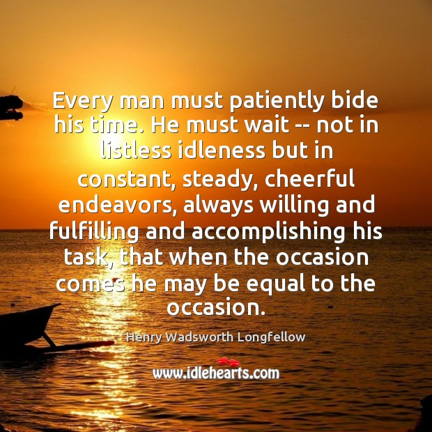 Every man must patiently bide his time. He must wait — not Henry Wadsworth Longfellow Picture Quote