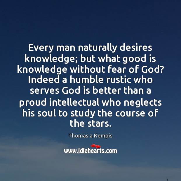 Every man naturally desires knowledge; but what good is knowledge without fear Thomas a Kempis Picture Quote