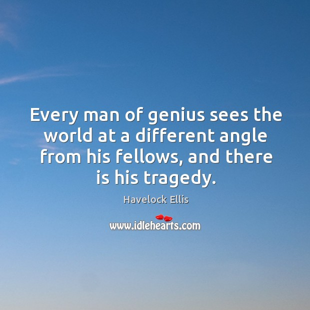 Image, Every man of genius sees the world at a different angle from his fellows, and there is his tragedy.