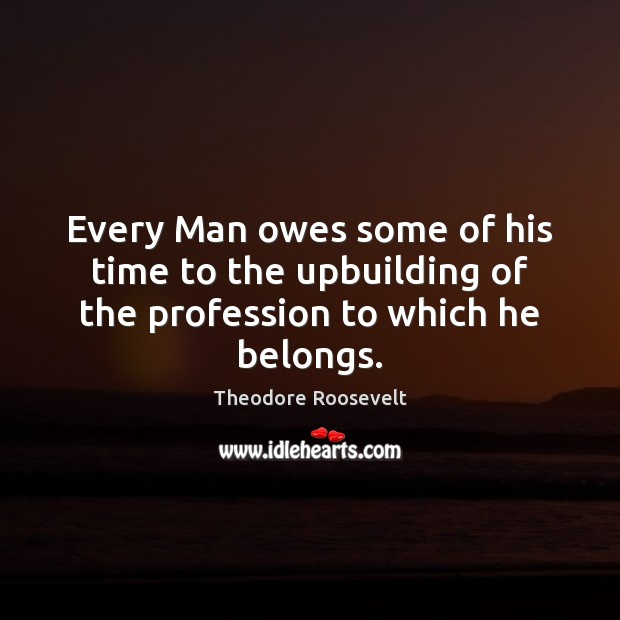 Every Man owes some of his time to the upbuilding of the profession to which he belongs. Image
