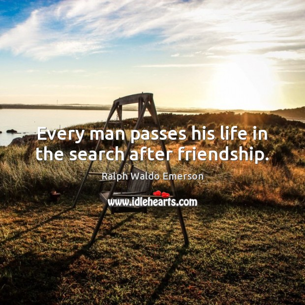 Every man passes his life in the search after friendship. Image
