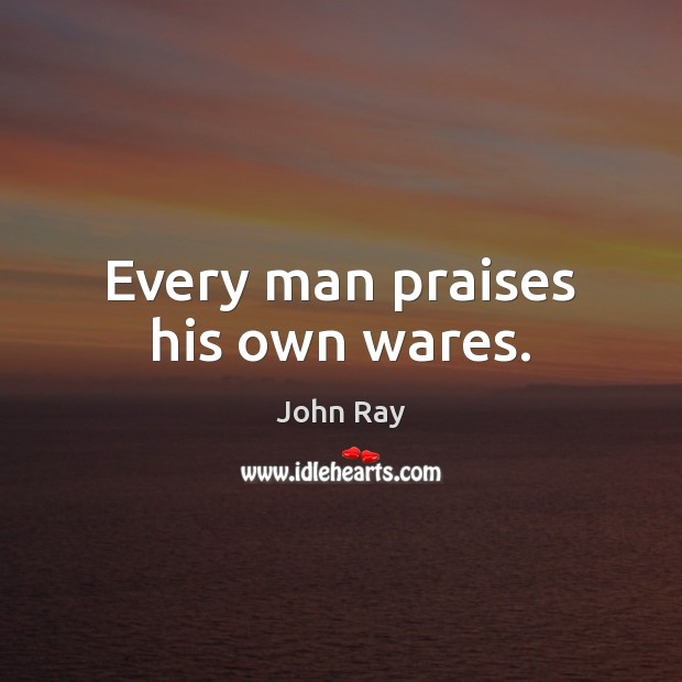 Every man praises his own wares. John Ray Picture Quote