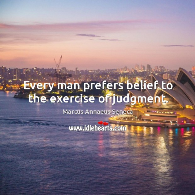 Every man prefers belief to the exercise of judgment. Marcus Annaeus Seneca Picture Quote
