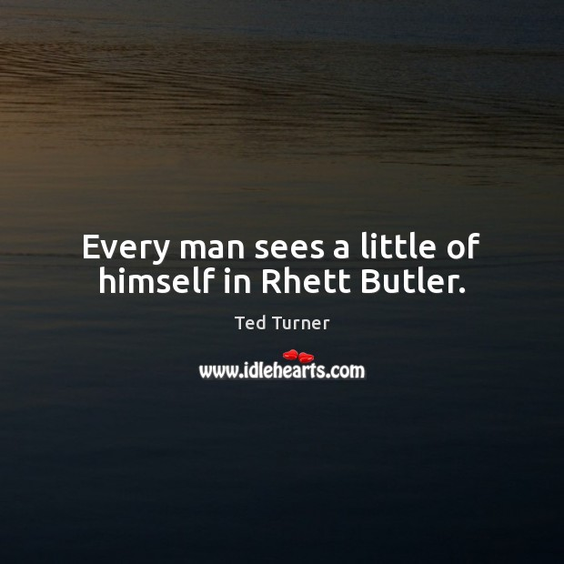 Every man sees a little of himself in Rhett Butler. Ted Turner Picture Quote