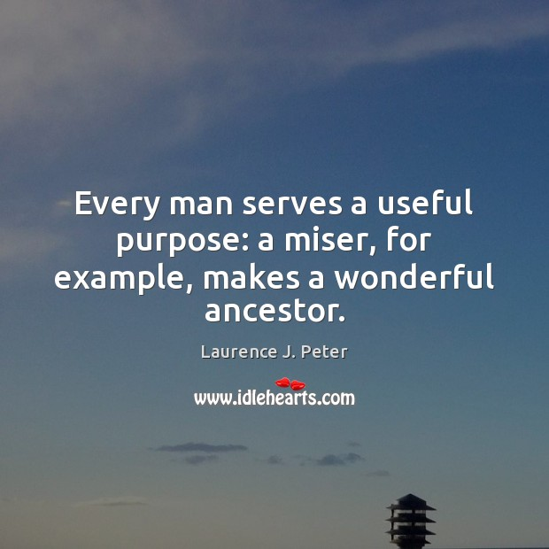 Every man serves a useful purpose: a miser, for example, makes a wonderful ancestor. Image