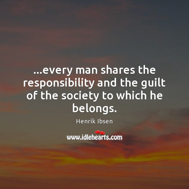 Henrik Ibsen Picture Quote image saying: …every man shares the responsibility and the guilt of the society to which he belongs.
