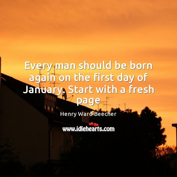 Image, Every man should be born again on the first day of January. Start with a fresh page