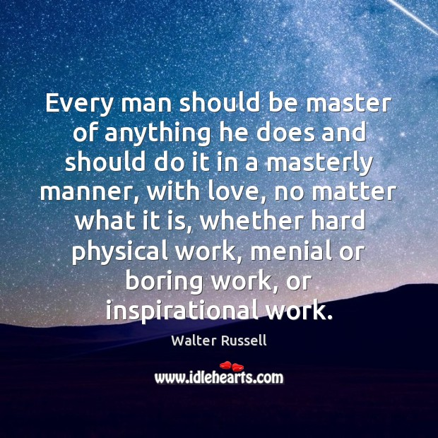 Every man should be master of anything he does and should do Walter Russell Picture Quote