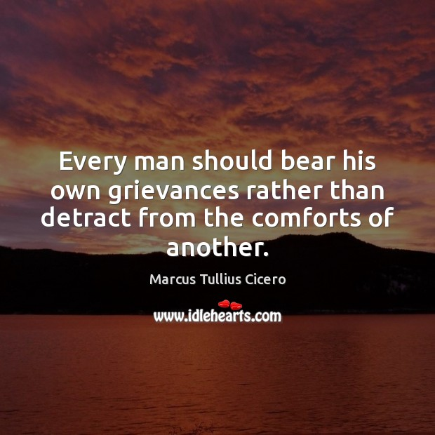 Every man should bear his own grievances rather than detract from the comforts of another. Image