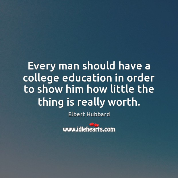 Every man should have a college education in order to show him Elbert Hubbard Picture Quote
