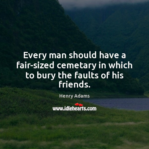 Every man should have a fair-sized cemetary in which to bury the faults of his friends. Henry Adams Picture Quote