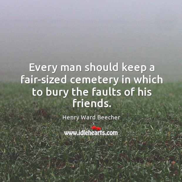 Image, Every man should keep a fair-sized cemetery in which to bury the faults of his friends.