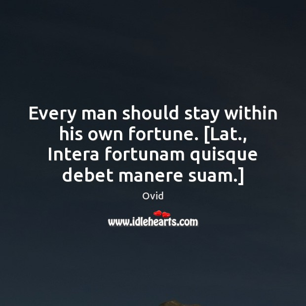 Every man should stay within his own fortune. [Lat., Intera fortunam quisque Image