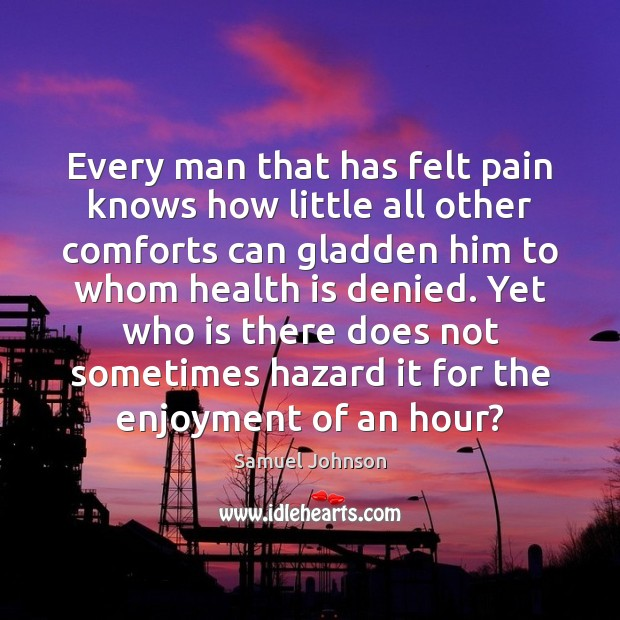 Image, Every man that has felt pain knows how little all other comforts