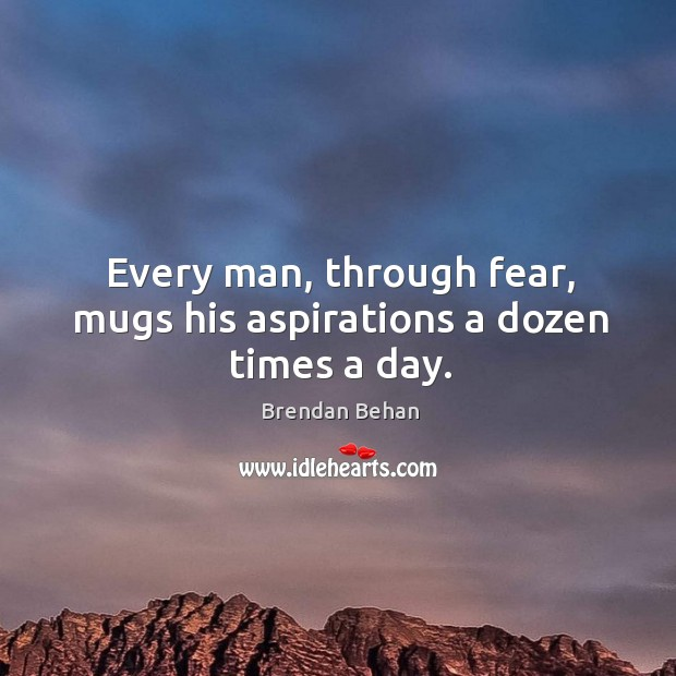 Every man, through fear, mugs his aspirations a dozen times a day. Image