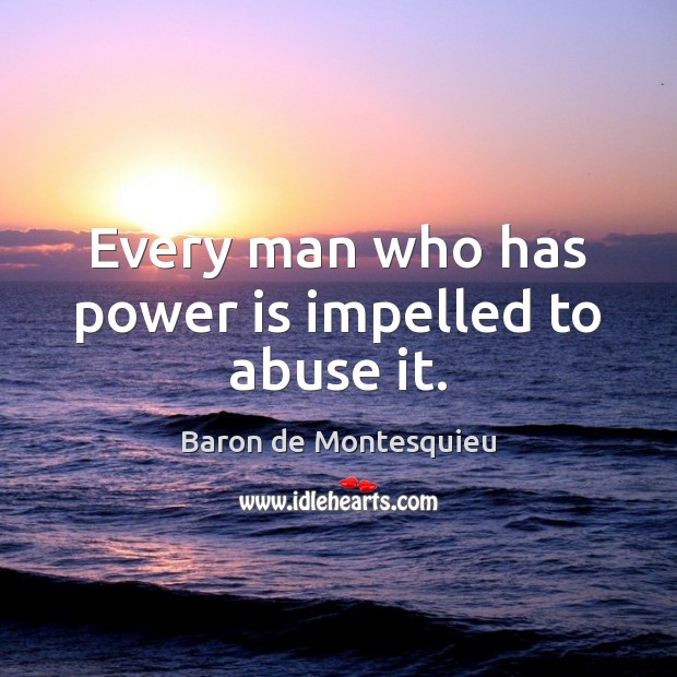 Every man who has power is impelled to abuse it. Baron de Montesquieu Picture Quote